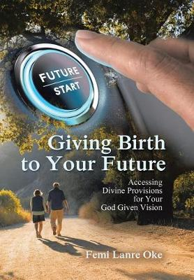 Giving Birth to Your Future: Accessing Divine Provisions for Your God Given Vision (Hardback)