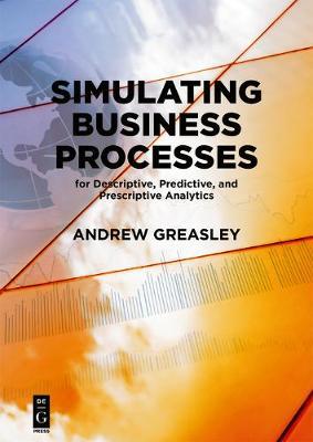 Simulating Business Processes for Descriptive, Predictive, and Prescriptive Analytics (Paperback)