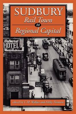 Sudbury: Rail Town to Regional Capital (Paperback)