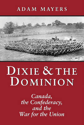 Dixie and the Dominion: Canada, the Confederacy, and the War for the Union (Hardback)