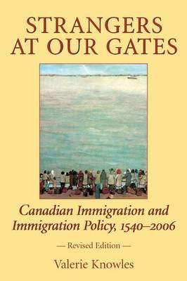 Strangers at Our Gates: Canadian Immigration and Immigration Policy, 1540-2006 (Paperback)