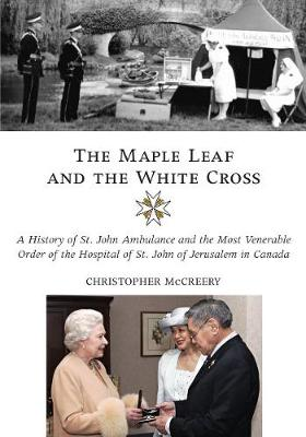 The Maple Leaf and the White Cross: A History of St. John Ambulance and the Most Venerable Order of the Hospital of St. John of Jerusalem in Canada (Hardback)