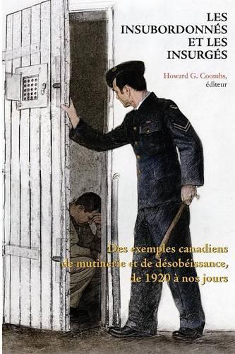 Les Insubordonnes et les insurges: Des exemples canadiens de mutinerie et de desobeissance, de 1920 a nos jours (Paperback)