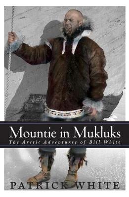 Mountie in MukLuks: The Arctic Adventures of Bill White (Hardback)
