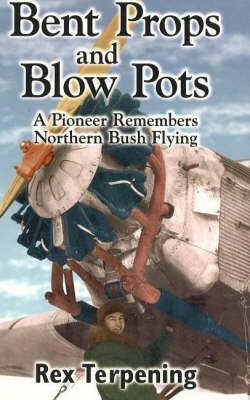 Bent Props and Blow Pots: A Pioneer Remembers Northern Bush Flying (Paperback)