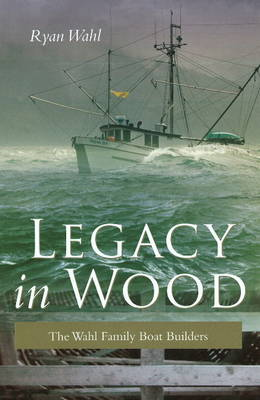 Legacy in Wood: The Wahl Family Boat Builders (Hardback)