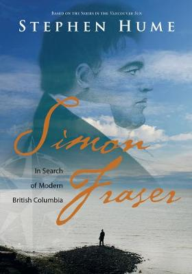 Simon Fraser: In Search of Modern British Columbia (Hardback)