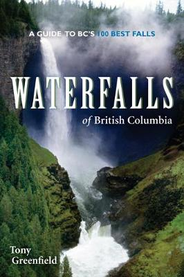 Waterfalls of British Columbia: A Guide to BC's 100 Best Falls (Paperback)
