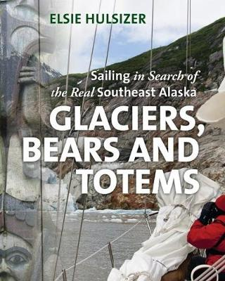 Glaciers, Bears & Totems: Sailing in Search of the Real Southeast Alaska (Hardback)