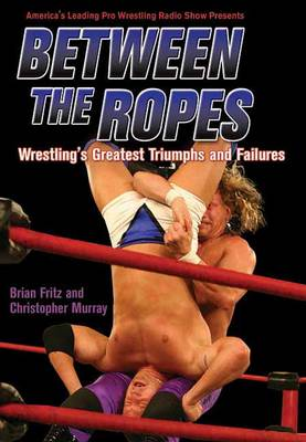 Between The Ropes: Wrestling's Greatest Triumphs and Failures (Paperback)