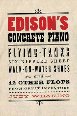 Edison's Concrete Piano: Flying Tanks, Six-Nippled Sheep, Walk-on-Water Shoes, and 12 Other Flops from Great Inventors (Paperback)