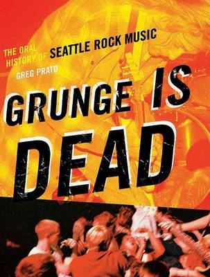 Grunge Is Dead: The Oral History of Seattle Rock Music (Paperback)