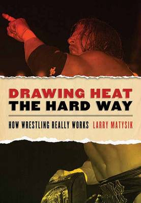 Drawing Heat The Hard Way: How Wrestling Really Works (Paperback)
