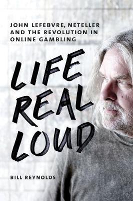 Life Real Loud: John Lefebvre, Neteller and the Revolution in Online Gaming (Hardback)