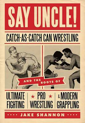 Say Uncle!: Catch-As-Catch-Can and the Roots of Ultimaet Fighting, Pro-Wrestling, and Modern Grappling (Paperback)
