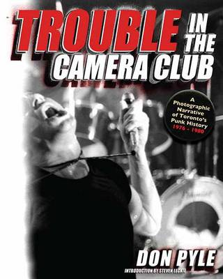 Trouble In The Camera Club: A Photographic Narrative of Toronto's Punk History 1976-1980 (Paperback)