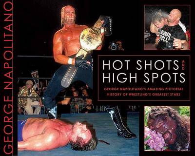 Hot Shots And High Spots: Geogre Napolitano's Amazing Pictorial History of Wrestling's Greatest Stars (Paperback)