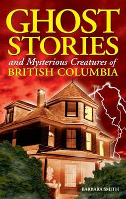 Ghost Stories and Mysterious Creatures of British Columbia (Paperback)