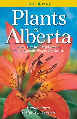Plants of Alberta: Trees, Shrubs, Wildflowers, Ferns, Aquatic Plants & Grasses (Paperback)