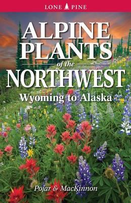 Alpine Plants of the Northwest: Wyoming to Alaska (Paperback)