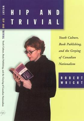 Hip and Trivial: Youth Culture, Book Publishing, and the Greying of Canadian Nationalism (Paperback)