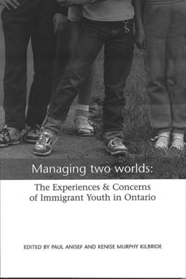 Managing Two Worlds: The Experiences and Concerns of Immigrant Youth in Ontario (Paperback)
