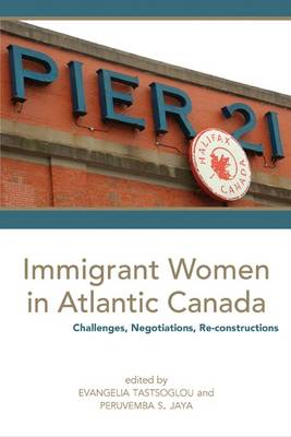 Immigrant Women in Atlantic Canada: Challenges, Negotiations, Re-constructions (Paperback)