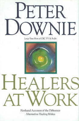 Healers at Work: First Hand Accounts of the Difference Alternative Healing Makes (Hardback)