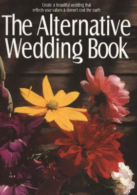 The Alternative Wedding Book: Create a Beautiful Wedding That Reflects Your Values & Doesn't Cost the Earth (Paperback)