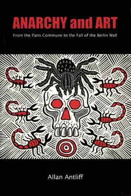 Anarchy And Art: From the Paris Commune to the Fall of the Berlin Wall (Paperback)