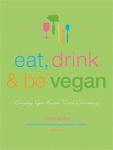 Eat, Drink & Be Vegan: Everyday Vegan Recipes Worth Celebrating (Paperback)