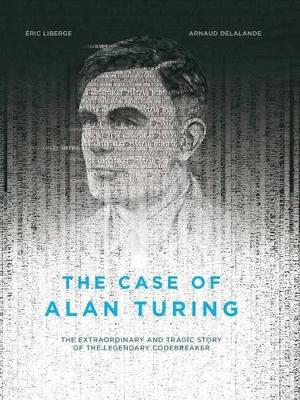 The Case Of Alan Turing: The Extraordinary and Tragic Story of the Legendary Codebreaker (Hardback)