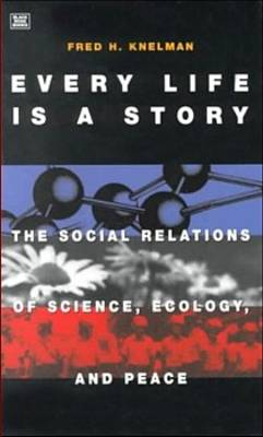 Every Life is a Story: The Social Relations of Science, Ecology and Peace (Paperback)
