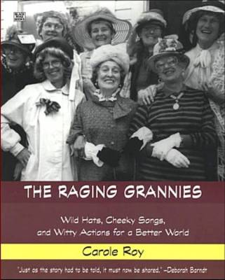 The Raging Grannies: Wild Hats, Cheeky Songs, and Witty Actions for a Better World (Paperback)