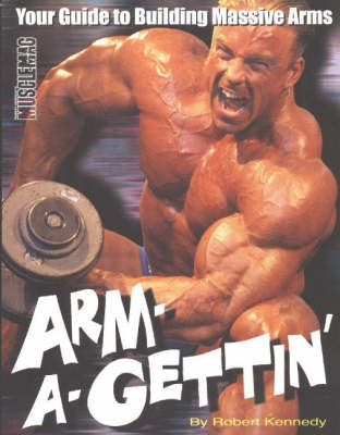Arm-a-Gettin: Your Guide to Building Massive Arms (Paperback)