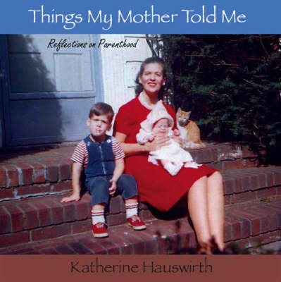 Things My Mother Told Me: Reflections on Parenthood (Paperback)