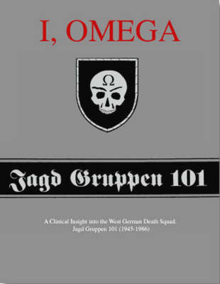 I, Omega - a Clinical Insight into the West German Death Squad: Jagd Gruppen 101 (1945 - 1986) (Paperback)