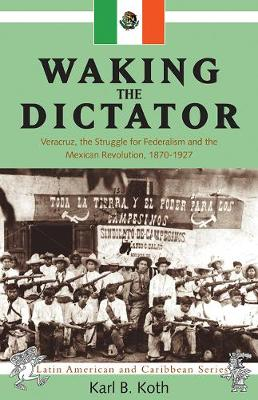 Waking the Dictator: Veracruz, the Struggle for Federalism and the Mexican Revolution, 1870-1927 (Paperback)