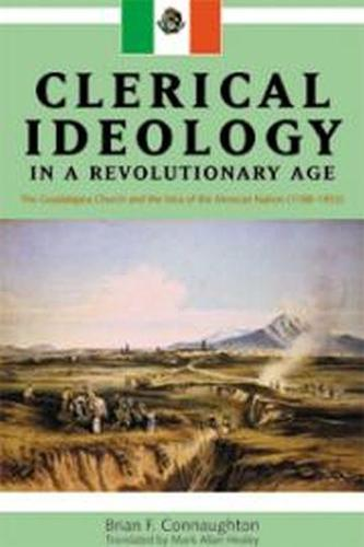 Clerical Ideology in a Revolutionary Age: The Guadalajara Church and the Idea of the Mexican Nation, 1788-1853 (Paperback)