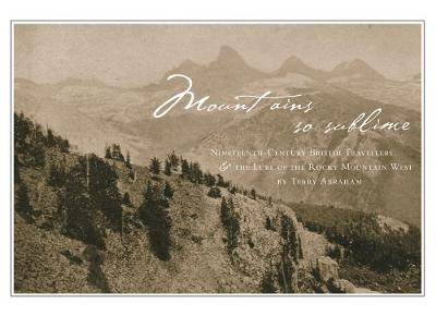 Mountains So Sublime: Nineteenth-Century British Travellers and the Lure of the Rocky Mountain West (Paperback)