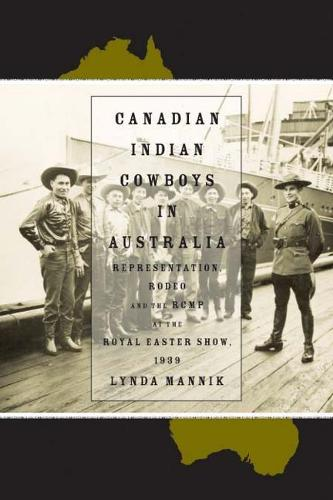 Canadian Indian Cowboys in Australia: Representation, Rodeo, and the RCMP at the Royal Easter Show, 1939 (Paperback)