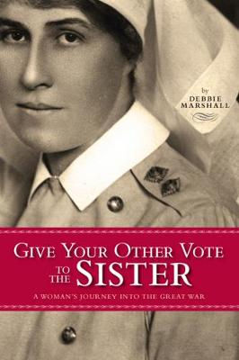 Give Your Other Vote to the Sister: A Woman's Journey into the Great War (Paperback)
