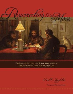 Resurrecting Dr. Moss: The Life and Letters of a Royal Navy Surgeon, Edward Lawton Moss MD, RN, 1843-1880 (Paperback)