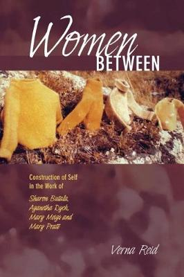 Women Between: Construction of Self in the Work of Sharon Butala, Aganetha Dyck, Mary Meigs and Mary Pratt (Paperback)