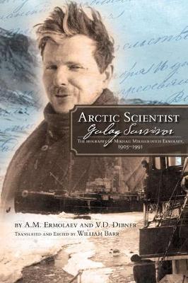 Arctic Scientist, Gulag Survivor: The Biography of Mikhail Mikhailovich Ermolaev, 1905-1991 (Paperback)