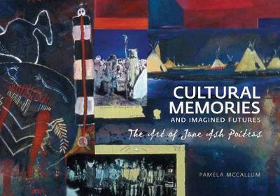 Cultural Memories and Imagined Futures: The Art of Jane Ash Poitras (Paperback)