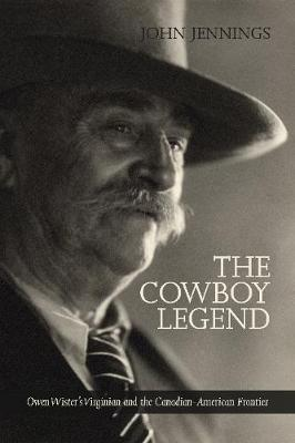 The Cowboy Legend: Owen Wister's Virginian and the Canadian-American Ranching Frontier (Paperback)