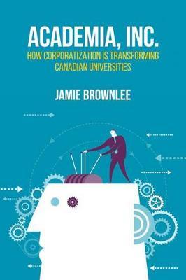 Academia Inc.: How Corporatization is Transforming Canadian Universities (Paperback)