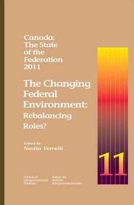 Canada: The State of the Federation, 2011: The Changing Federal Environment: Rebalancing Roles - Queen's Policy Studies Series (Paperback)