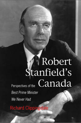 Robert Stanfield's Canada: Perspectives of the Best Prime Minister We Never Had - Queen's Policy Studies Series (Hardback)